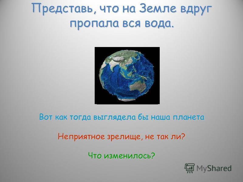 Представь, что на Земле вдруг пропала вся вода. Вот как тогда выглядела бы наша планета Неприятное зрелище, не так ли? Что изменилось?