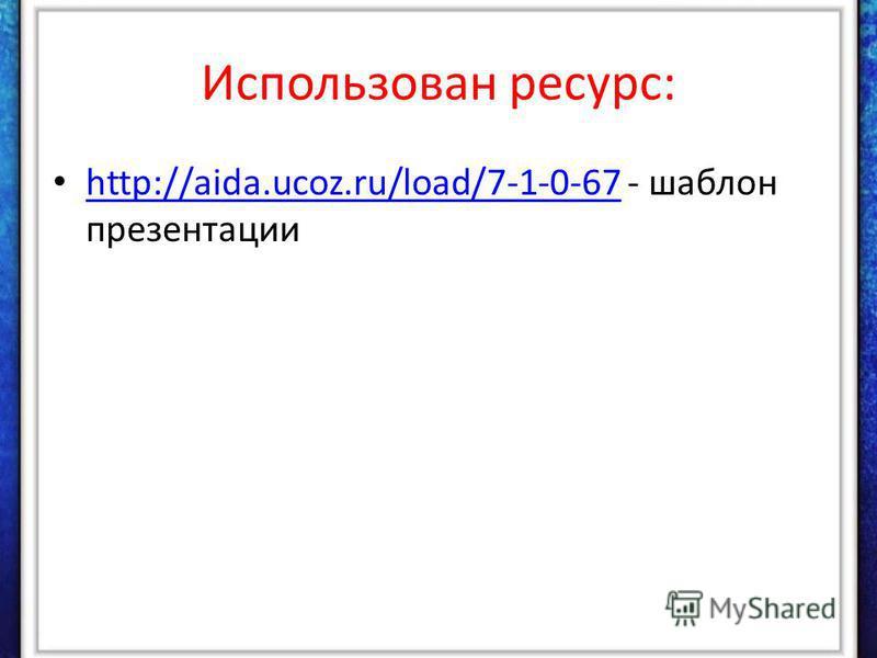 Использован ресурс: http://aida.ucoz.ru/load/7-1-0-67 - шаблон презентации http://aida.ucoz.ru/load/7-1-0-67