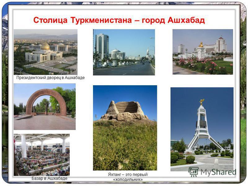 Президентский дворец в Ашхабаде Столица Туркменистана – город Ашхабад Базар в Ашхабаде Яхтанг – это первый «холодильник»
