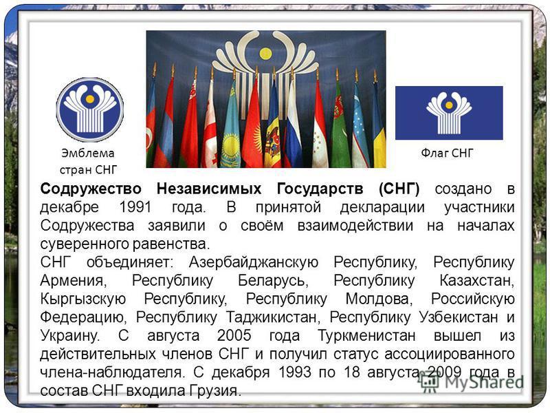 Содружество Независимых Государств (СНГ) создано в декабре 1991 года. В принятой декларации участники Содружества заявили о своём взаимодействии на началах суверенного равенства. СНГ объединяет: Азербайджанскую Республику, Республику Армения, Республ