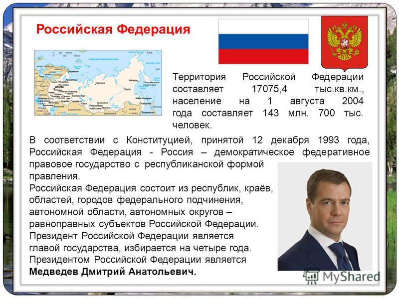 В соответствии с Конституцией, принятой 12 декабря 1993 года, Российская Федерация - Россия – демократическое федеративное правовое государство с республиканской формой правления. Российская Федерация состоит из республик, краёв, областей, городов фе