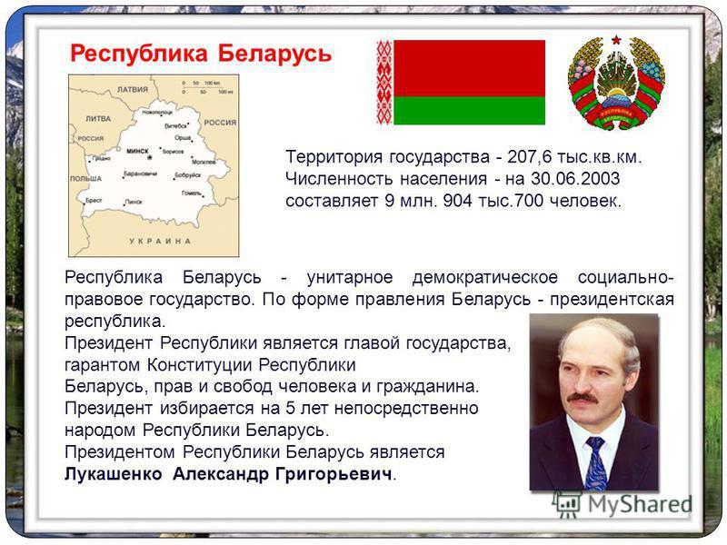 Республика Беларусь - унитарное демократическое социально- правовое государство. По форме правления Беларусь - президентская республика. Президент Республики является главой государства, гарантом Конституции Республики Беларусь, прав и свобод человек
