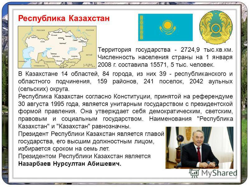 В Казахстане 14 областей, 84 города, из них 39 - республиканского и областного подчинения, 159 районов, 241 поселок, 2042 аульных (сельских) округа. Республика Казахстан согласно Конституции, принятой на референдуме 30 августа 1995 года, является уни