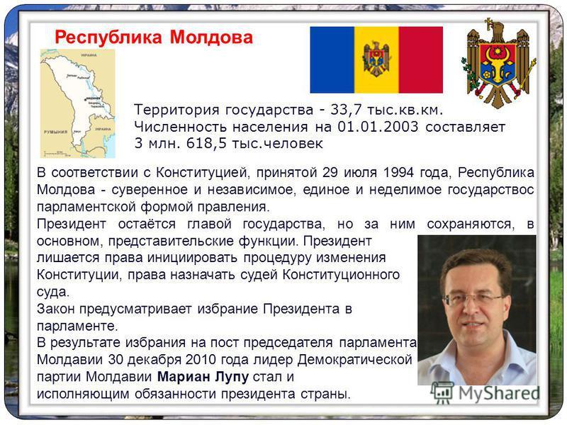 В соответствии с Конституцией, принятой 29 июля 1994 года, Республика Молдова - суверенное и независимое, единое и неделимое государство с парламентской формой правления. Президент остаётся главой государства, но за ним сохраняются, в основном, предс