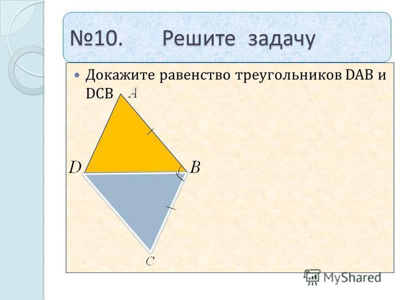 10. Решите задачу Докажите равенство треугольников DAB и DCB