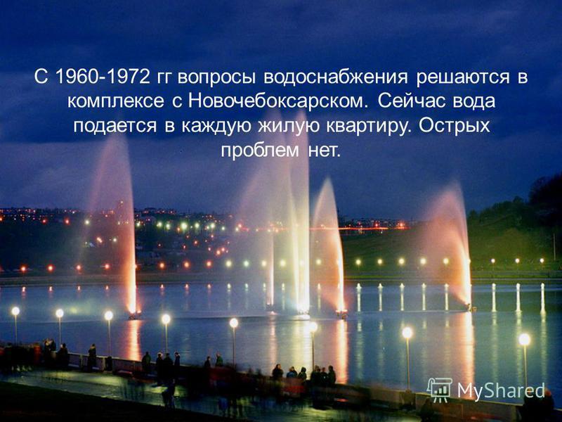 С 1960-1972 гг вопросы водоснабжения решаются в комплексе с Новочебоксарском. Сейчас вода подается в каждую жилую квартиру. Острых проблем нет.