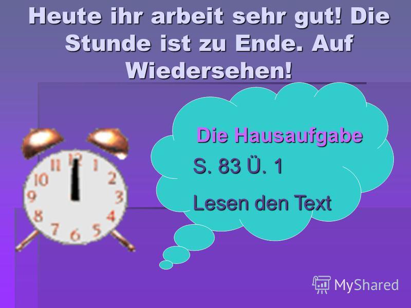 Heute ihr arbeit sehr gut! Die Stunde ist zu Ende. Auf Wiedersehen! Die Hausaufgabe S. 83 Ü. 1 Lesen den Text