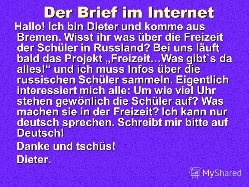 Der Brief im Internet Hallo! Ich bin Dieter und komme aus Bremen. Wisst ihr was über die Freizeit der Schüler in Russland? Bei uns läuft bald das Projekt Freizeit…Was gibt`s da alles! und ich muss Infos über die russischen Schüler sammeln. Eigentlich