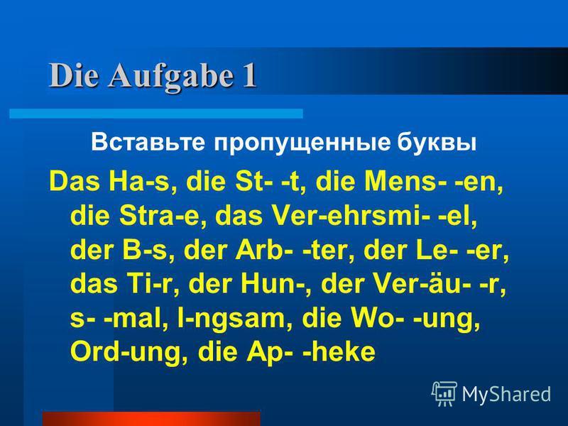 Die Aufgabe 1 Вставьте пропущенные буквы Das Ha-s, die St- -t, die Mens- -en, die Stra-e, das Ver-ehrsmi- -el, der B-s, der Arb- -ter, der Le- -er, das Ti-r, der Hun-, der Ver-äu- -r, s- -mal, l-ngsam, die Wo- -ung, Ord-ung, die Ap- -heke
