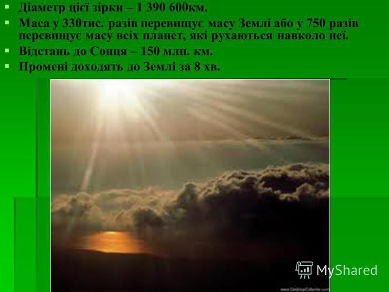 Діаметр цієї зірки – 1 390 600км. Маса у 330тис. разів перевищує масу Землі або у 750 разів перевищує масу всіх планет, які рухаються навколо неї. Відстань до Сонця – 150 млн. км. Промені доходять до Землі за 8 хв.