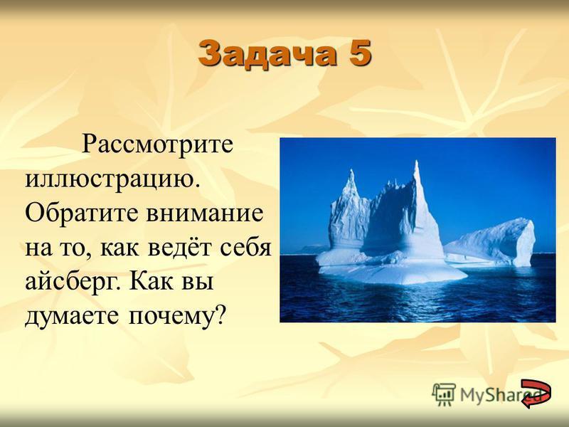 Задача 5 Рассмотрите иллюстрацию. Обратите внимание на то, как ведёт себя айсберг. Как вы думаете почему?