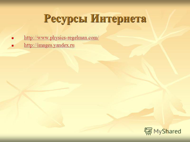 Ресурсы Интернета http://www.physics-regelman.com/ http://www.physics-regelman.com/ http://www.physics-regelman.com/ http://images.yandex.ru http://images.yandex.ru http://images.yandex.ru