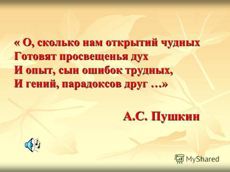 « О, сколько нам открытий чудных Готовят просвещенья дух И опыт, сын ошибок трудных, И гений, парадоксов друг …» А.С. Пушкин