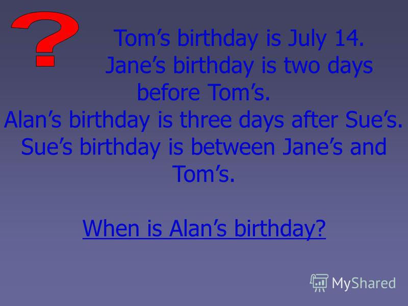 Toms birthday is July 14. Janes birthday is two days before Toms. Alans birthday is three days after Sues. Sues birthday is between Janes and Toms. When is Alans birthday?
