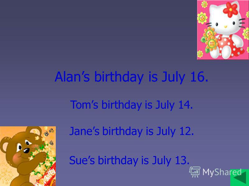 Alans birthday is July 16. Toms birthday is July 14. Janes birthday is July 12. Sues birthday is July 13.