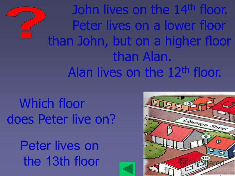 John lives on the 14 th floor. Peter lives on a lower floor than John, but on a higher floor than Alan. Alan lives on the 12 th floor. Which floor does Peter live on? Peter lives on the 13th floor