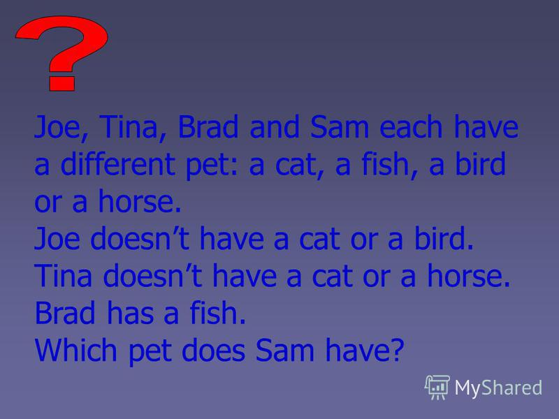 Joe, Tina, Brad and Sam each have a different pet: a cat, a fish, a bird or a horse. Joe doesnt have a cat or a bird. Tina doesnt have a cat or a horse. Brad has a fish. Which pet does Sam have?