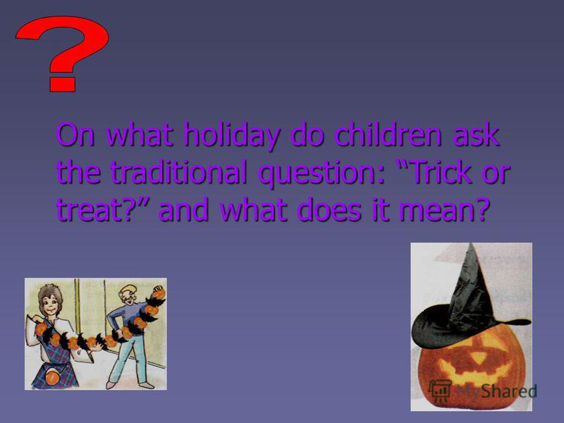 On what holiday do children ask the traditional question: Trick or treat? and what does it mean?