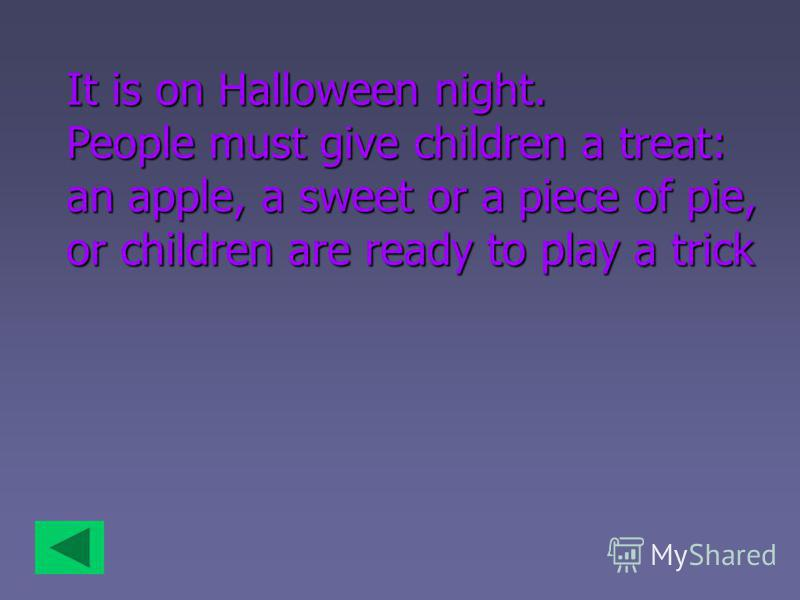 It is on Halloween night. People must give children a treat: an apple, a sweet or a piece of pie, or children are ready to play a trick