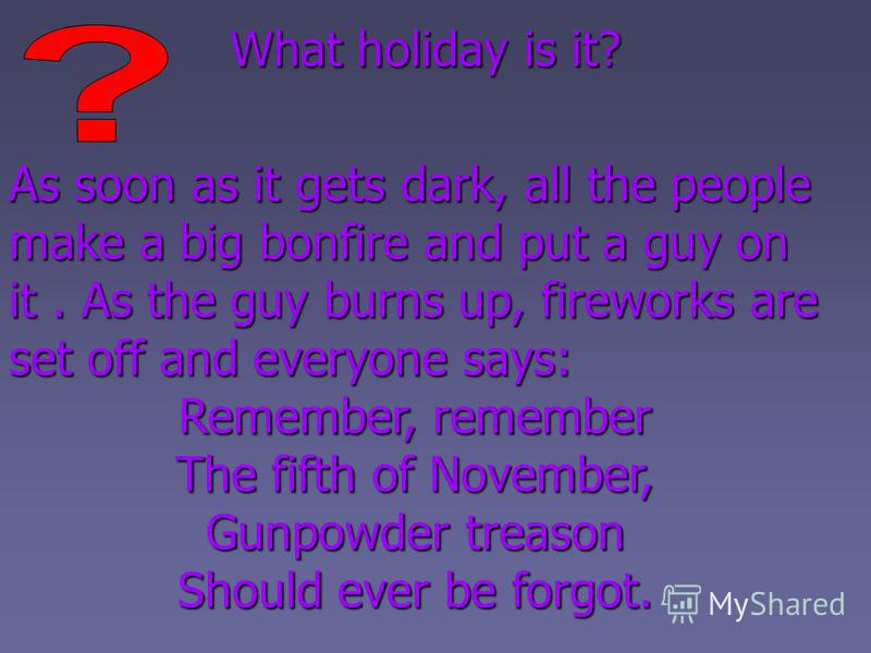As soon as it gets dark, all the people make a big bonfire and put a guy on it. As the guy burns up, fireworks are set off and everyone says: Remember, remember The fifth of November, Gunpowder treason Should ever be forgot. What holiday is it?
