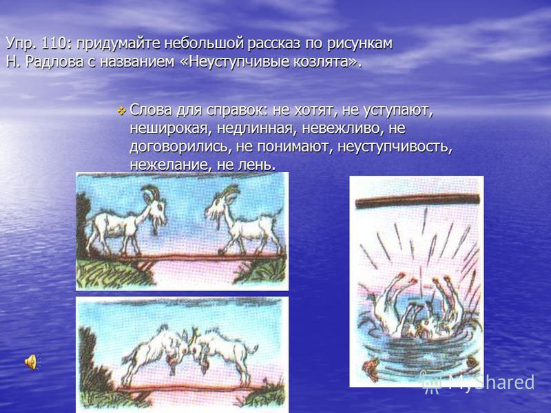 Упр. 110: придумайте небольшой рассказ по рисункам Н. Радлова с названием «Неуступчивые козлята». Слова для справок: не хотят, не уступают, неширокая, недлинная, невежливо, не договорились, не понимают, неуступчивость, нежелание, не лень. Слова для с