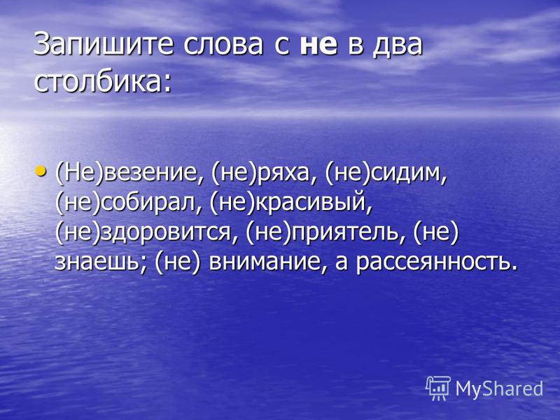 Запишите слова с не в два столбика: (Не)везение, (не)ряха, (не)сидим, (не)собирал, (не)красивый, (не)здоровится, (не)приятель, (не) знаешь; (не) внимание, а рассеянность. (Не)везение, (не)ряха, (не)сидим, (не)собирал, (не)красивый, (не)здоровится, (н