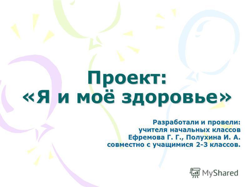 Проект: «Я и моё здоровье» Разработали и провели: учителя начальных классов Ефремова Г. Г., Полухина И. А. совместно с учащимися 2-3 классов.