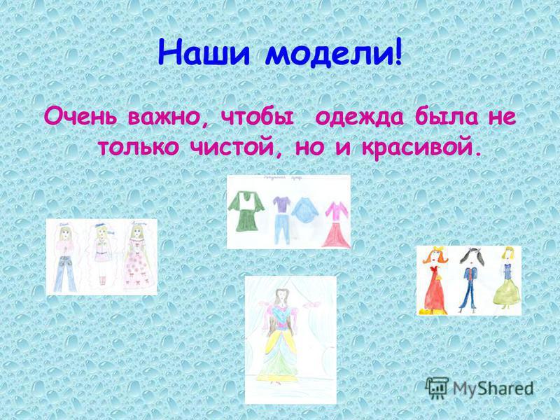 Наши модели! Очень важно, чтобы одежда была не только чистой, но и красивой.