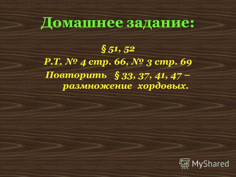 Домашнее задание: § 51, 52 Р.Т. 4 стр. 66, 3 стр. 69 Повторить § 33, 37, 41, 47 – размножение хордовых.