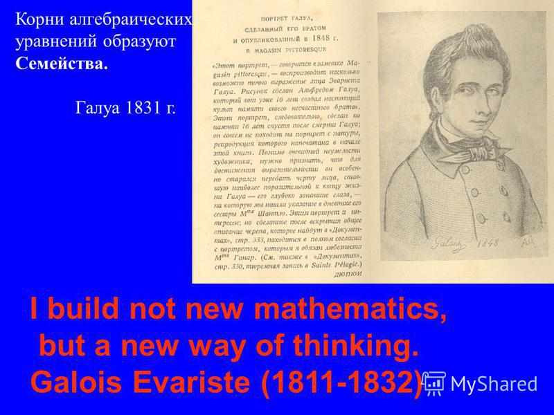I build not new mathematics, but a new way of thinking. Galois Evariste (1811-1832) Корни алгебраических уравнений образуют Семейства. Галуа 1831 г.