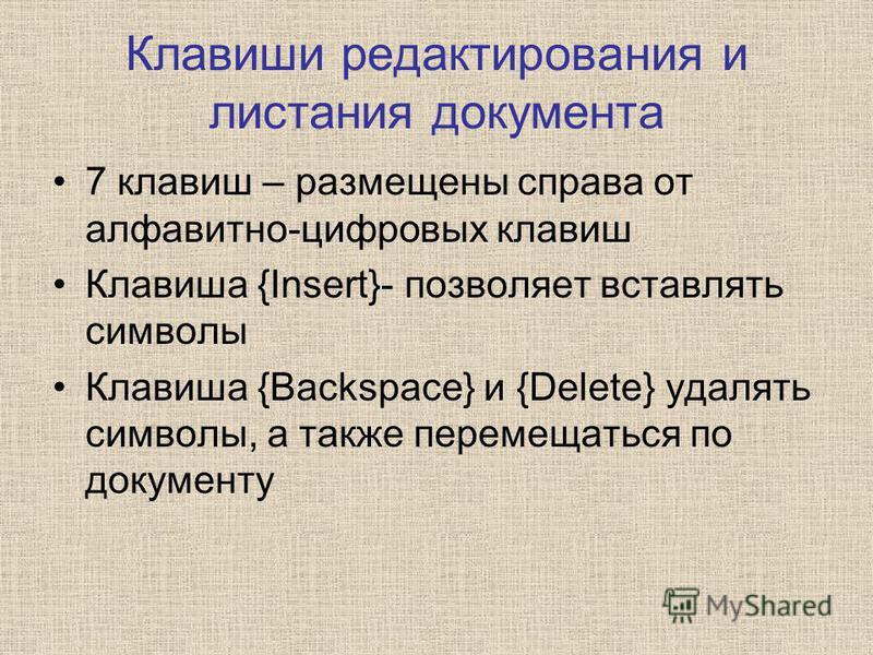 Клавиши редактирования и листания документа 7 клавиш – размещены справа от алфавитно-цифровых клавиш Клавиша {Insert}- позволяет вставлять символы Клавиша {Backspace} и {Delete} удалять символы, а также перемещаться по документу