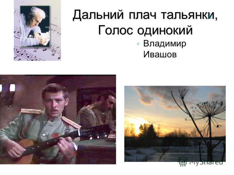 Дальний плач тальянки, Голос одинокий Г.В.Свиридо в Владимир Ивашов