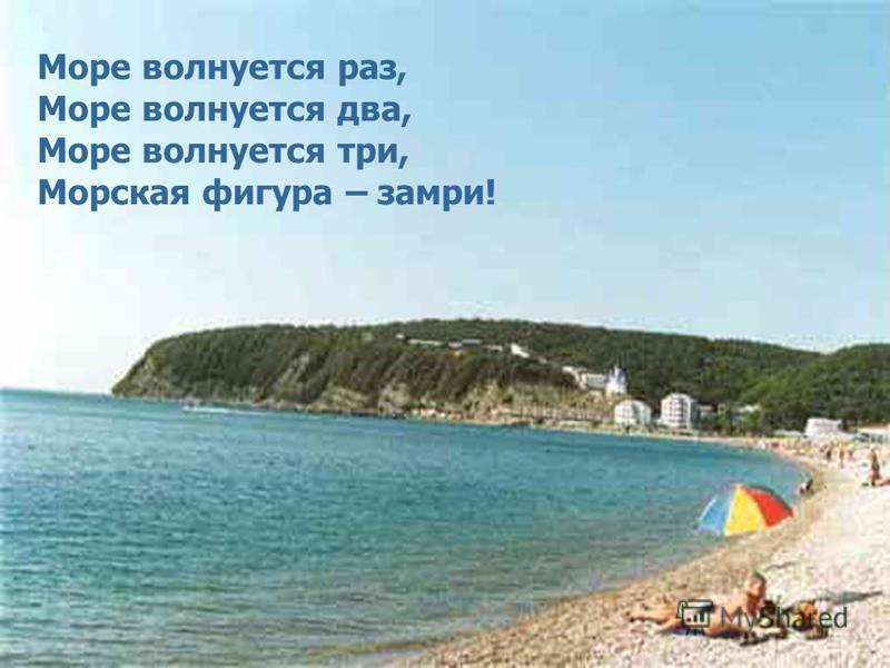 Море волнуется раз, Море волнуется два, Море волнуется три, Морская фигура – замри!