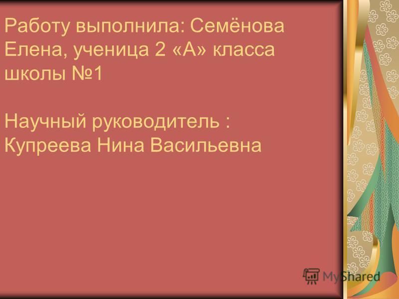 Работу выполнила: Семёнова Елена, ученица 2 «А» класса школы 1 Научный руководитель : Купреева Нина Васильевна