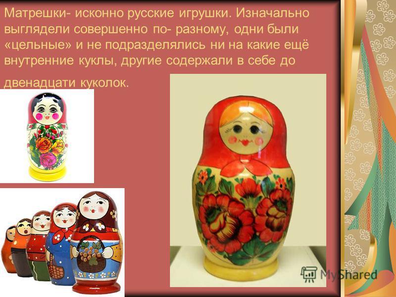 Матрешки- исконно русские игрушки. Изначально выглядели совершенно по- разному, одни были «цельные» и не подразделялись ни на какие ещё внутренние куклы, другие содержали в себе до двенадцати куколок.