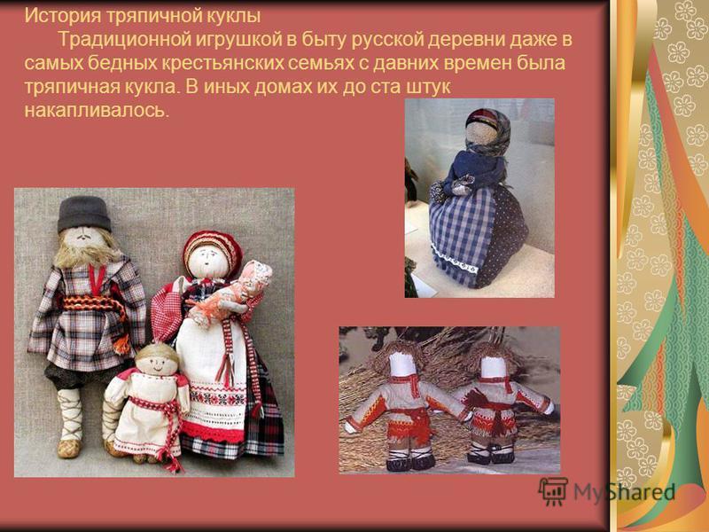 История тряпичной куклы Традиционной игрушкой в быту русской деревни даже в самых бедных крестьянских семьях с давних времен была тряпичная кукла. В иных домах их до ста штук накапливалось.