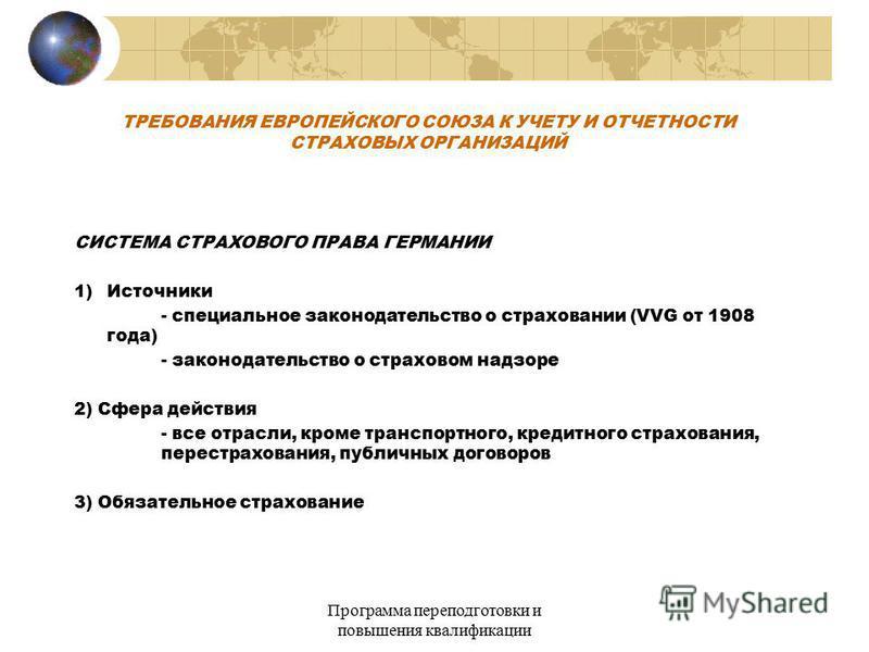 Программа переподготовки и повышения квалификации ТРЕБОВАНИЯ ЕВРОПЕЙСКОГО СОЮЗА К УЧЕТУ И ОТЧЕТНОСТИ СТРАХОВЫХ ОРГАНИЗАЦИЙ СИСТЕМА СТРАХОВОГО ПРАВА ГЕРМАНИИ 1)Источники - специальное законодательство о страховании (VVG от 1908 года) - законодательств