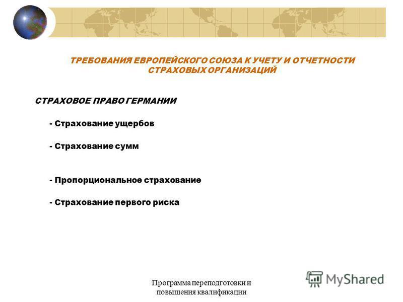Программа переподготовки и повышения квалификации ТРЕБОВАНИЯ ЕВРОПЕЙСКОГО СОЮЗА К УЧЕТУ И ОТЧЕТНОСТИ СТРАХОВЫХ ОРГАНИЗАЦИЙ СТРАХОВОЕ ПРАВО ГЕРМАНИИ - Страхование ущербов - Страхование сумм - Пропорциональное страхование - Страхование первого риска