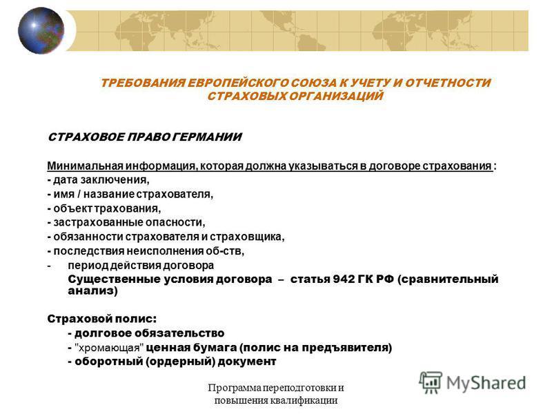 Программа переподготовки и повышения квалификации ТРЕБОВАНИЯ ЕВРОПЕЙСКОГО СОЮЗА К УЧЕТУ И ОТЧЕТНОСТИ СТРАХОВЫХ ОРГАНИЗАЦИЙ СТРАХОВОЕ ПРАВО ГЕРМАНИИ Минимальная информация, которая должна указываться в договоре сстрахования : - дата заключения, - имя