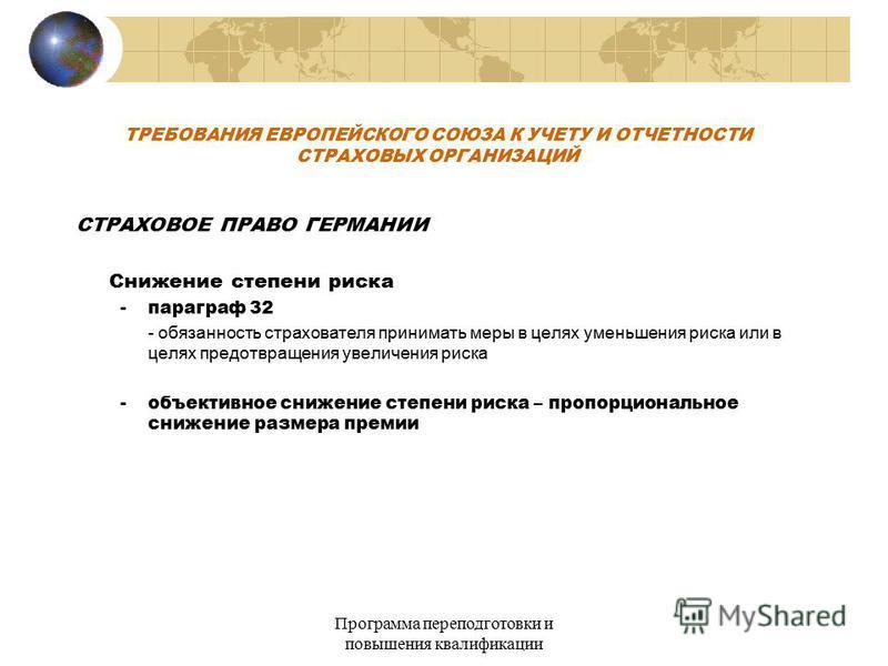Программа переподготовки и повышения квалификации ТРЕБОВАНИЯ ЕВРОПЕЙСКОГО СОЮЗА К УЧЕТУ И ОТЧЕТНОСТИ СТРАХОВЫХ ОРГАНИЗАЦИЙ СТРАХОВОЕ ПРАВО ГЕРМАНИИ Снижение степени риска - параграф 32 - обязанность страхователя принимать меры в целях уменьшения риск