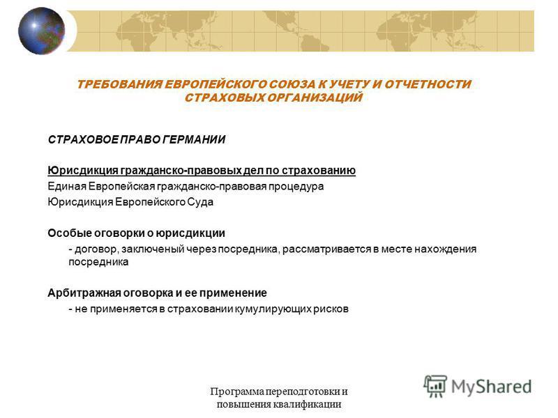 Программа переподготовки и повышения квалификации ТРЕБОВАНИЯ ЕВРОПЕЙСКОГО СОЮЗА К УЧЕТУ И ОТЧЕТНОСТИ СТРАХОВЫХ ОРГАНИЗАЦИЙ СТРАХОВОЕ ПРАВО ГЕРМАНИИ Юрисдикция гражданско-правовых дел по страхованию Единая Европейская гражданско-правовая процедура Юри