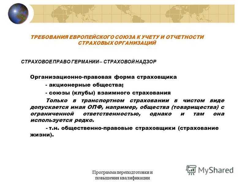 Программа переподготовки и повышения квалификации ТРЕБОВАНИЯ ЕВРОПЕЙСКОГО СОЮЗА К УЧЕТУ И ОТЧЕТНОСТИ СТРАХОВЫХ ОРГАНИЗАЦИЙ СТРАХОВОЕ ПРАВО ГЕРМАНИИ – СТРАХОВОЙ НАДЗОР Организационно-правовая форма страховщика - акционерные общества; - союзы (клубы) в