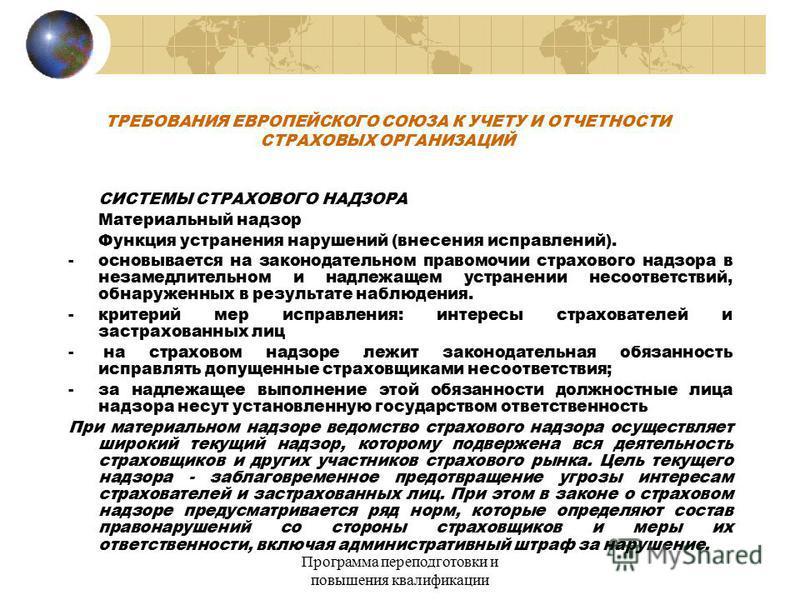 Программа переподготовки и повышения квалификации ТРЕБОВАНИЯ ЕВРОПЕЙСКОГО СОЮЗА К УЧЕТУ И ОТЧЕТНОСТИ СТРАХОВЫХ ОРГАНИЗАЦИЙ СИСТЕМЫ СТРАХОВОГО НАДЗОРА Материальный надзор Функция устранения нарушений (внесения исправлений). -основывается на законодате