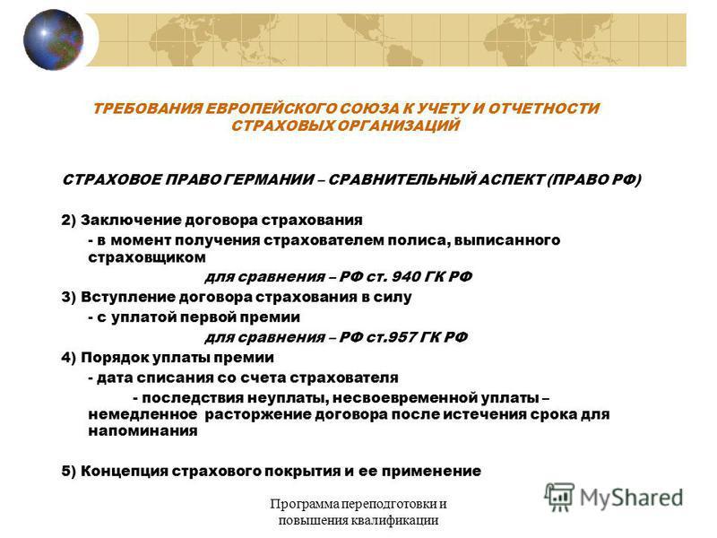 Программа переподготовки и повышения квалификации ТРЕБОВАНИЯ ЕВРОПЕЙСКОГО СОЮЗА К УЧЕТУ И ОТЧЕТНОСТИ СТРАХОВЫХ ОРГАНИЗАЦИЙ СТРАХОВОЕ ПРАВО ГЕРМАНИИ – СРАВНИТЕЛЬНЫЙ АСПЕКТ (ПРАВО РФ) 2) Заключение договора сстрахования - в момент получения страховател
