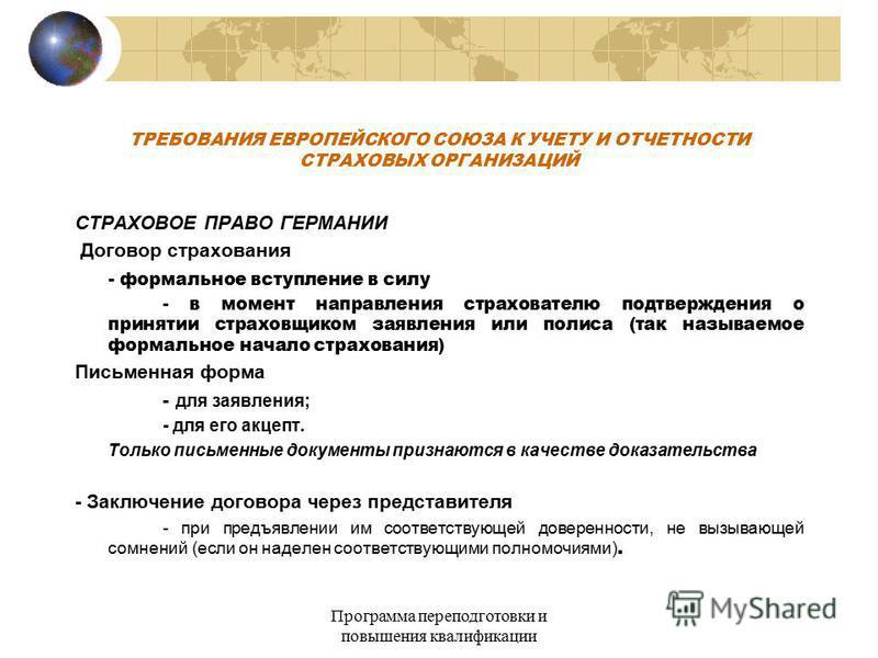 Программа переподготовки и повышения квалификации ТРЕБОВАНИЯ ЕВРОПЕЙСКОГО СОЮЗА К УЧЕТУ И ОТЧЕТНОСТИ СТРАХОВЫХ ОРГАНИЗАЦИЙ СТРАХОВОЕ ПРАВО ГЕРМАНИИ Договор сстрахования - формальное вступление в силу - в момент направления страхователю подтверждения