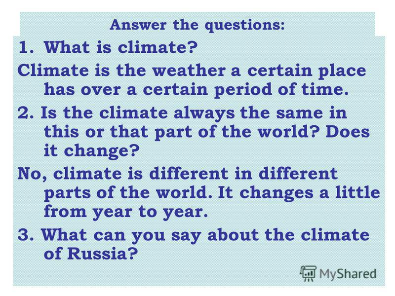 Answer the questions: 1.What is climate? Climate is the weather a certain place has over a certain period of time. 2. Is the climate always the same in this or that part of the world? Does it change? No, climate is different in different parts of the