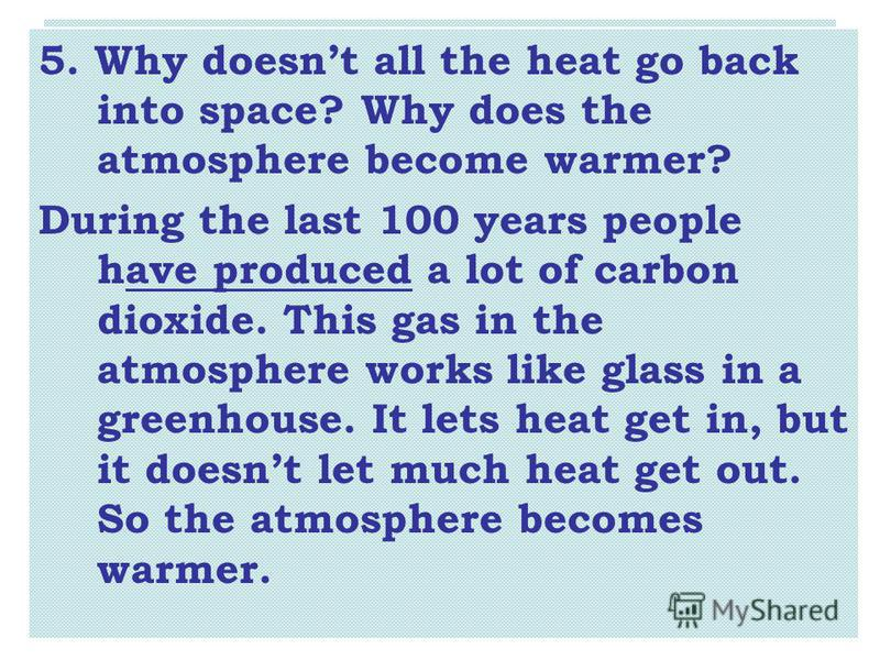 5. Why doesnt all the heat go back into space? Why does the atmosphere become warmer? During the last 100 years people have produced a lot of carbon dioxide. This gas in the atmosphere works like glass in a greenhouse. It lets heat get in, but it doe