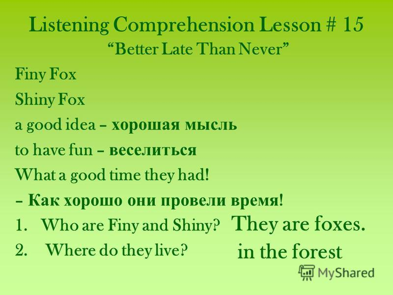 Listening Comprehension Lesson # 15 Better Late Than Never Finy Fox Shiny Fox a good idea – хорошая мысль to have fun – веселиться What a good time they had! – Как хорошо они провели время ! 1.Who are Finy and Shiny? 2. Where do they live? They are f