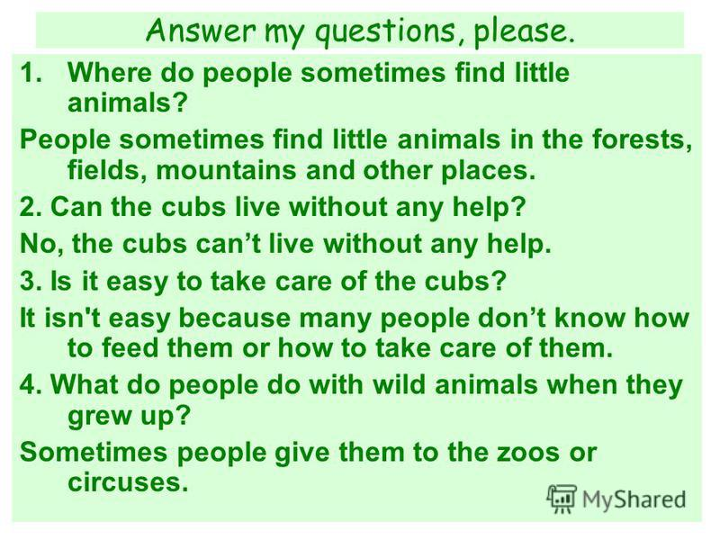 Answer my questions, please. 1.Where do people sometimes find little animals? People sometimes find little animals in the forests, fields, mountains and other places. 2. Can the cubs live without any help? No, the cubs cant live without any help. 3.