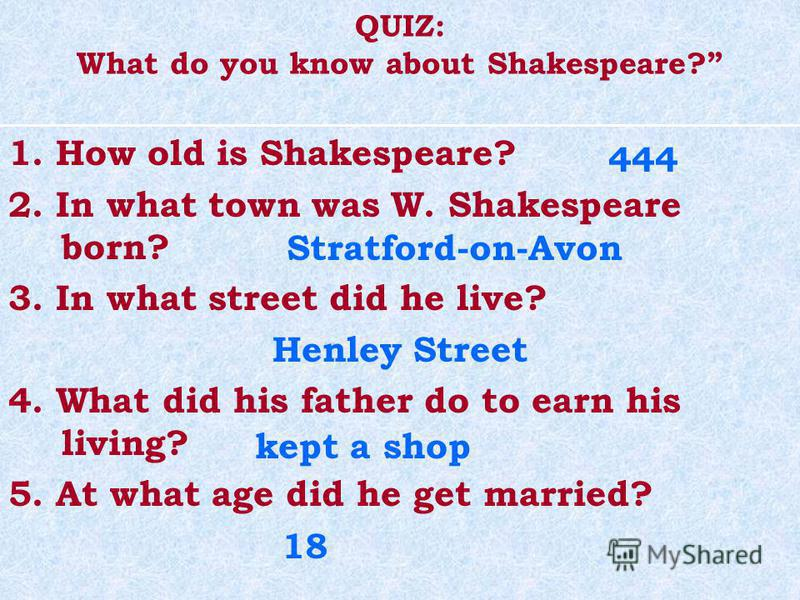 QUIZ: What do you know about Shakespeare? 1. How old is Shakespeare? 2. In what town was W. Shakespeare born? 3. In what street did he live? Henley Street 4. What did his father do to earn his living? 5. At what age did he get married? 444 Stratford-